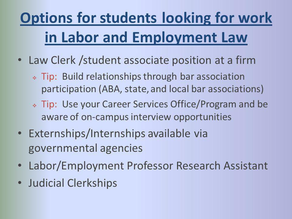 Options for students looking for work in Labor and Employment Law Law Clerk /student associate position at a firm Tip: Build relationships through bar association participation (ABA, state, and local bar associations) Tip: Use your Career Services Office/Program and be aware of on-campus interview opportunities Externships/Internships available via governmental agencies Labor/Employment Professor Research Assistant Judicial Clerkships