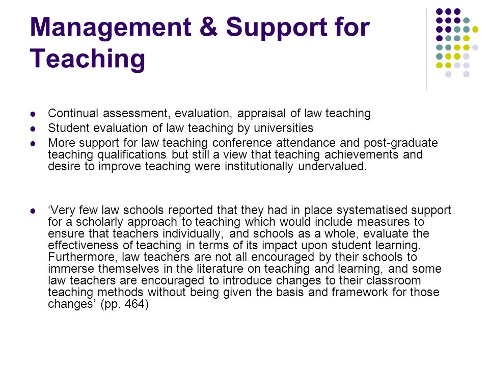 Management & Support for Teaching Continual assessment, evaluation, appraisal of law teaching Student evaluation of law teaching by universities More support for law teaching conference attendance and post-graduate teaching qualifications but still a view that teaching achievements and desire to improve teaching were institutionally undervalued.