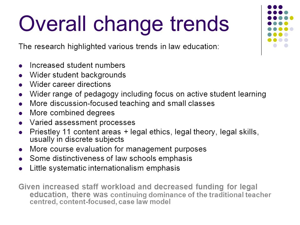 Overall change trends The research highlighted various trends in law education: Increased student numbers Wider student backgrounds Wider career directions Wider range of pedagogy including focus on active student learning More discussion-focused teaching and small classes More combined degrees Varied assessment processes Priestley 11 content areas + legal ethics, legal theory, legal skills, usually in discrete subjects More course evaluation for management purposes Some distinctiveness of law schools emphasis Little systematic internationalism emphasis Given increased staff workload and decreased funding for legal education, there was continuing dominance of the traditional teacher centred, content-focused, case law model