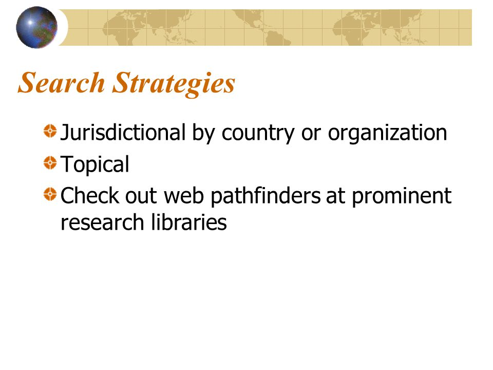 Search Strategies Jurisdictional by country or organization Topical Check out web pathfinders at prominent research libraries
