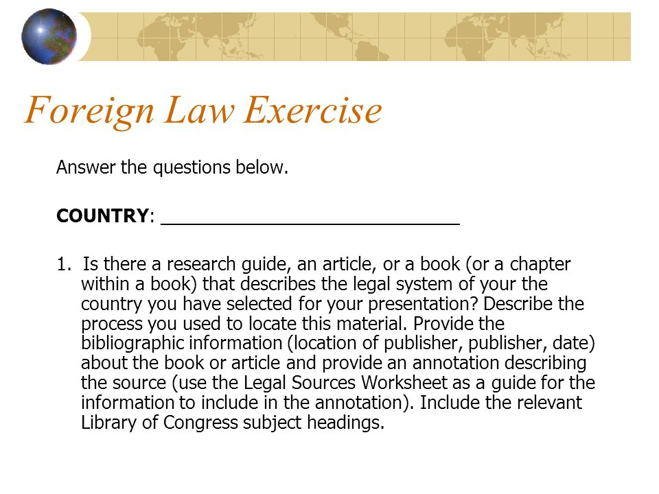 Foreign Law Exercise Answer the questions below. COUNTRY: ______________________________ 1.