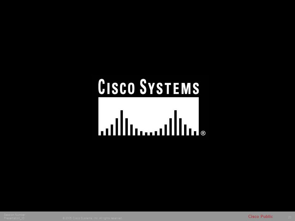 20 © 2005 Cisco Systems, Inc. All rights reserved. Session Number Presentation_ID Cisco Public