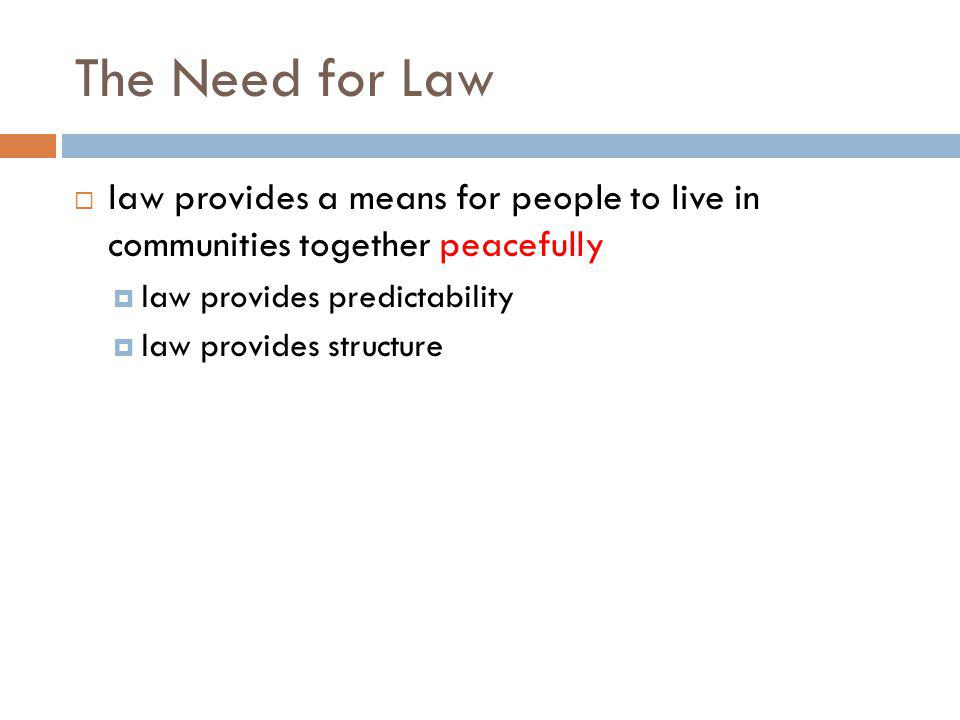 The Need for Law law provides a means for people to live in communities together peacefully law provides predictability law provides structure