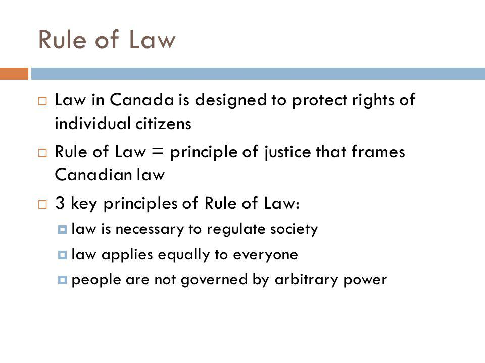 Rule of Law Law in Canada is designed to protect rights of individual citizens Rule of Law = principle of justice that frames Canadian law 3 key principles of Rule of Law: law is necessary to regulate society law applies equally to everyone people are not governed by arbitrary power