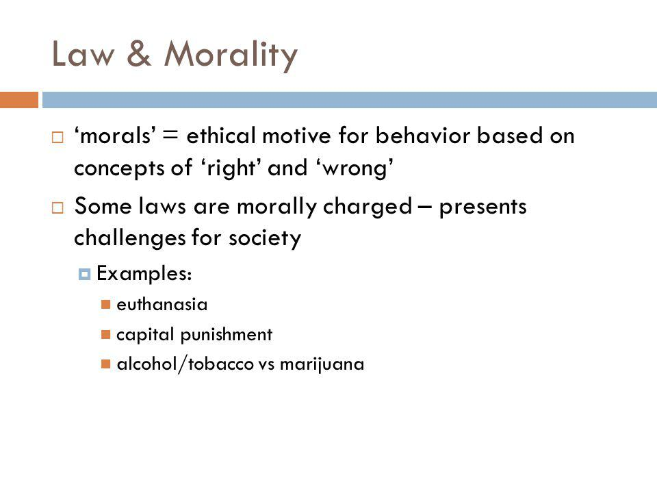 Law & Morality morals = ethical motive for behavior based on concepts of right and wrong Some laws are morally charged – presents challenges for society Examples: euthanasia capital punishment alcohol/tobacco vs marijuana