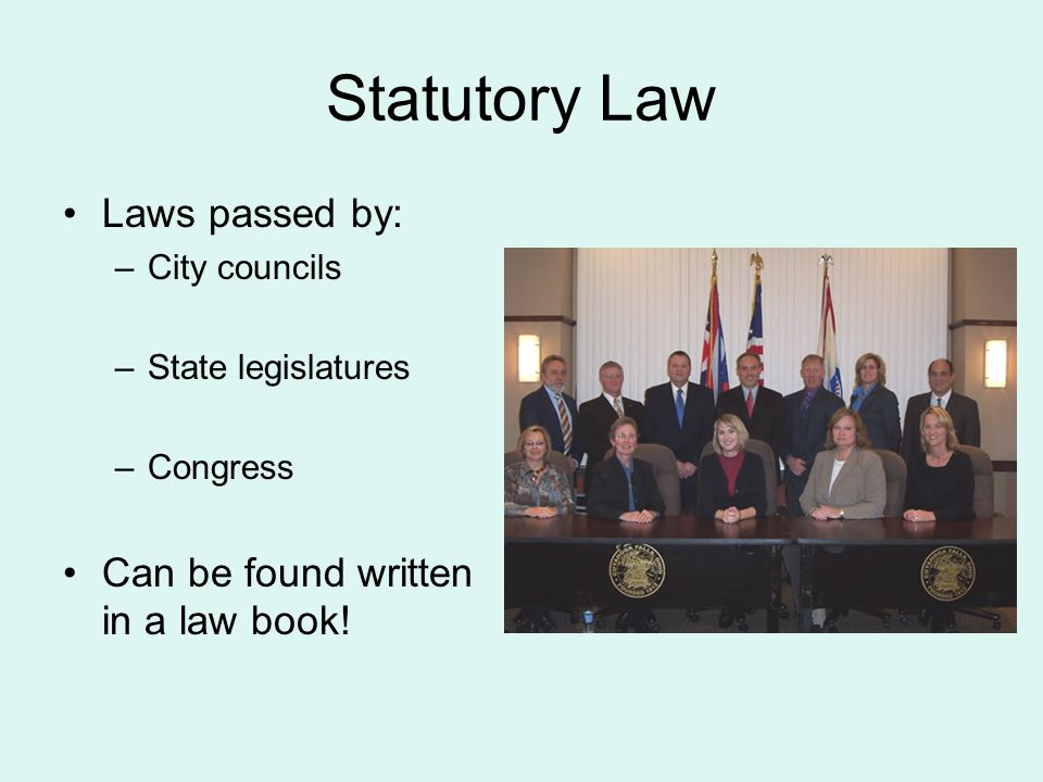 Statutory Law Laws passed by: –City councils –State legislatures –Congress Can be found written in a law book!