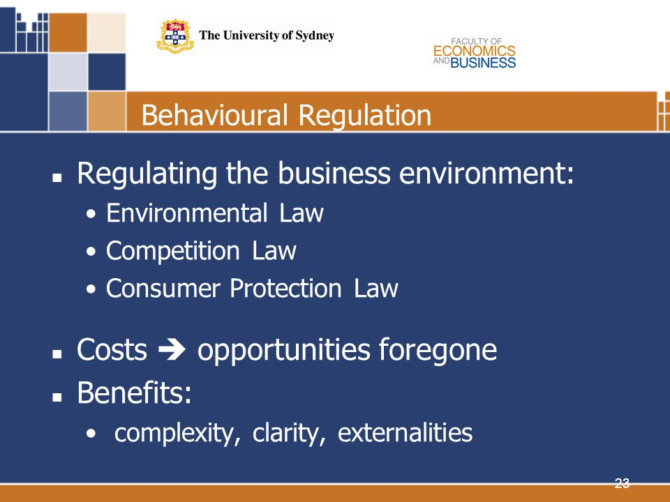 23 Behavioural Regulation Regulating the business environment: Environmental Law Competition Law Consumer Protection Law Costs opportunities foregone Benefits: complexity, clarity, externalities