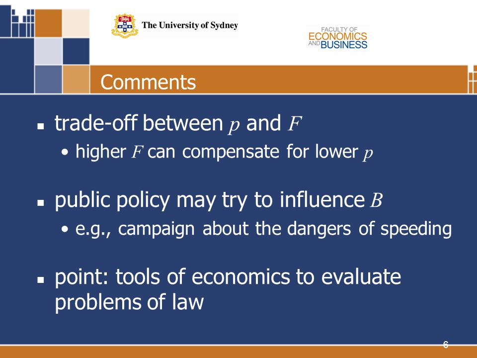 6 Comments trade-off between p and F higher F can compensate for lower p public policy may try to influence B e.g., campaign about the dangers of speeding point: tools of economics to evaluate problems of law