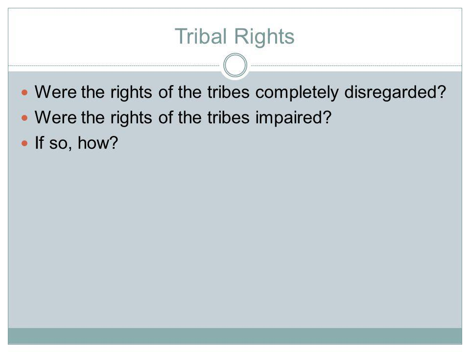 Tribal Rights Were the rights of the tribes completely disregarded.