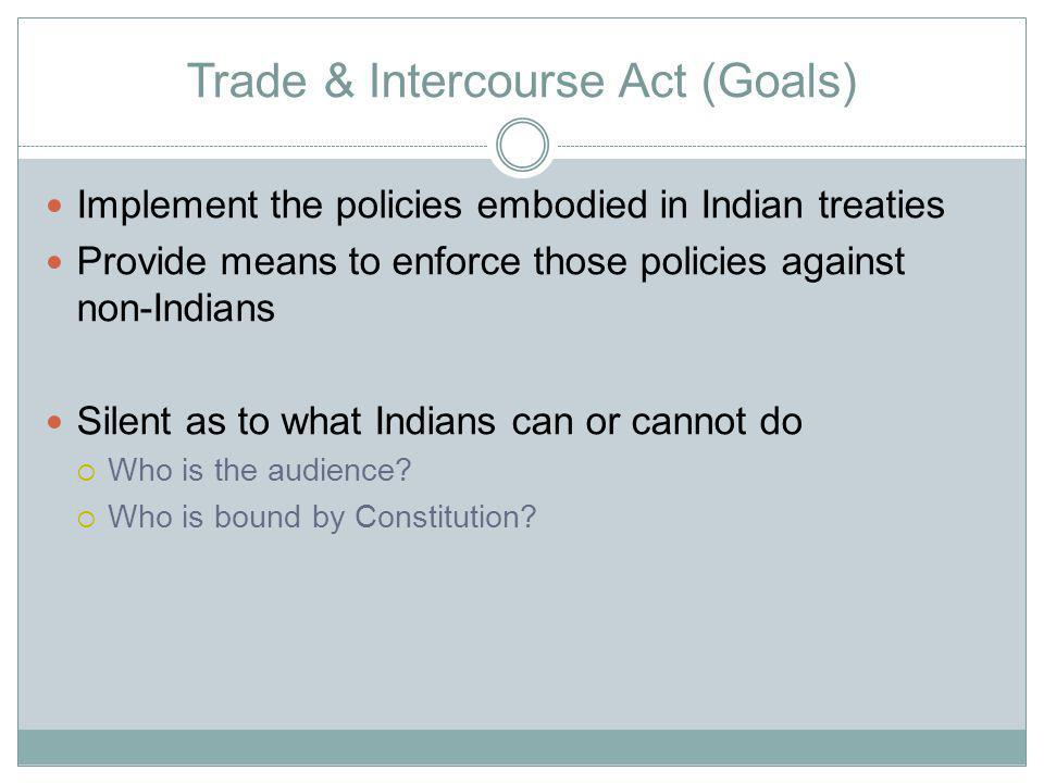 Trade & Intercourse Act (Goals) Implement the policies embodied in Indian treaties Provide means to enforce those policies against non-Indians Silent as to what Indians can or cannot do Who is the audience.