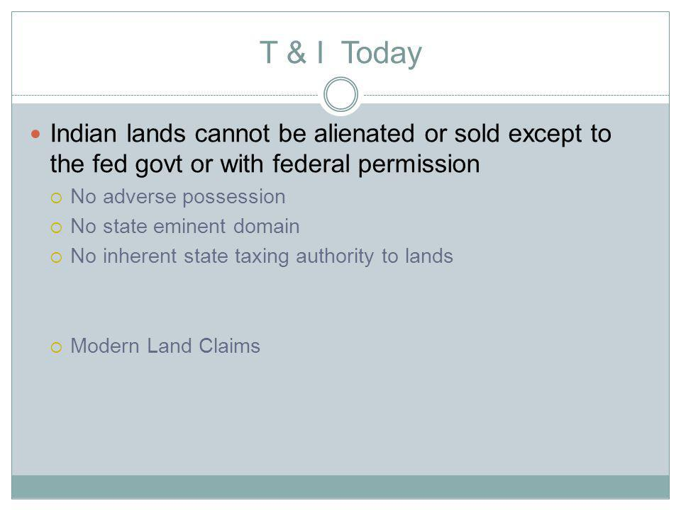 T & I Today Indian lands cannot be alienated or sold except to the fed govt or with federal permission No adverse possession No state eminent domain No inherent state taxing authority to lands Modern Land Claims