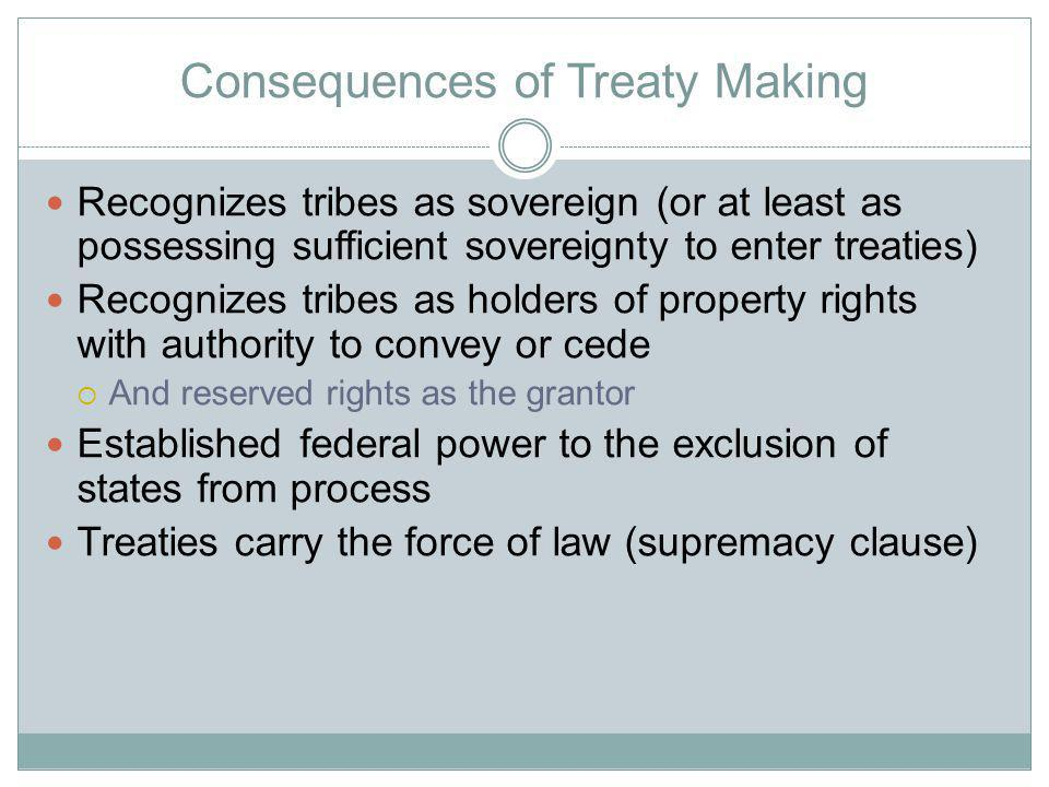 Consequences of Treaty Making Recognizes tribes as sovereign (or at least as possessing sufficient sovereignty to enter treaties) Recognizes tribes as holders of property rights with authority to convey or cede And reserved rights as the grantor Established federal power to the exclusion of states from process Treaties carry the force of law (supremacy clause)
