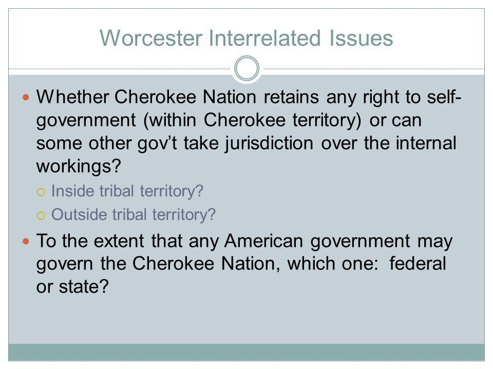 Worcester Interrelated Issues Whether Cherokee Nation retains any right to self- government (within Cherokee territory) or can some other govt take jurisdiction over the internal workings.