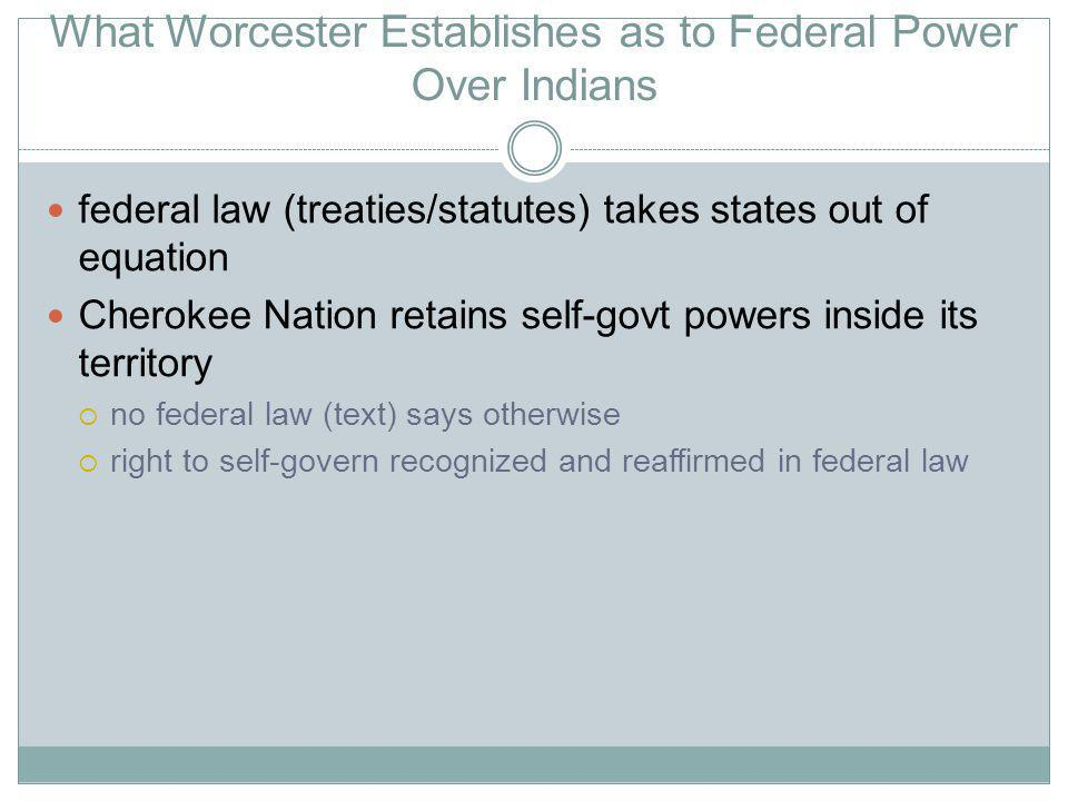 What Worcester Establishes as to Federal Power Over Indians federal law (treaties/statutes) takes states out of equation Cherokee Nation retains self-govt powers inside its territory no federal law (text) says otherwise right to self-govern recognized and reaffirmed in federal law
