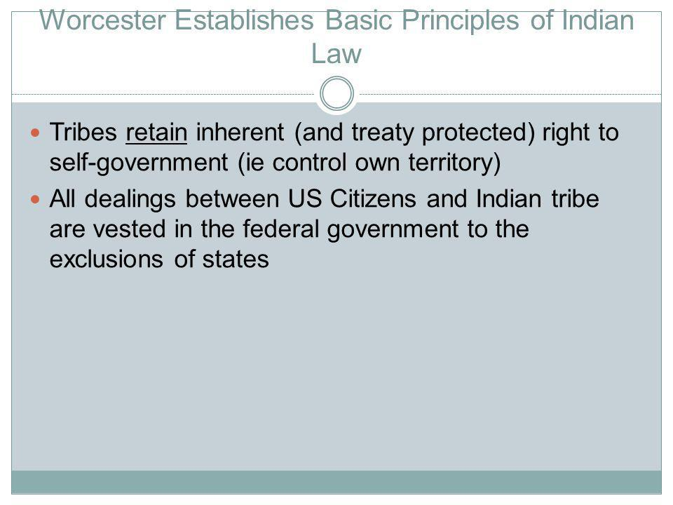 Worcester Establishes Basic Principles of Indian Law Tribes retain inherent (and treaty protected) right to self-government (ie control own territory) All dealings between US Citizens and Indian tribe are vested in the federal government to the exclusions of states