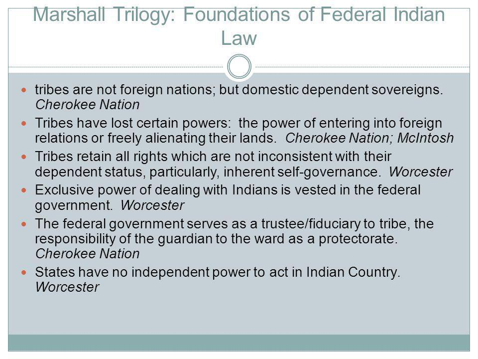 Marshall Trilogy: Foundations of Federal Indian Law tribes are not foreign nations; but domestic dependent sovereigns.