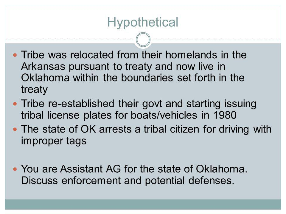 Hypothetical Tribe was relocated from their homelands in the Arkansas pursuant to treaty and now live in Oklahoma within the boundaries set forth in the treaty Tribe re-established their govt and starting issuing tribal license plates for boats/vehicles in 1980 The state of OK arrests a tribal citizen for driving with improper tags You are Assistant AG for the state of Oklahoma.