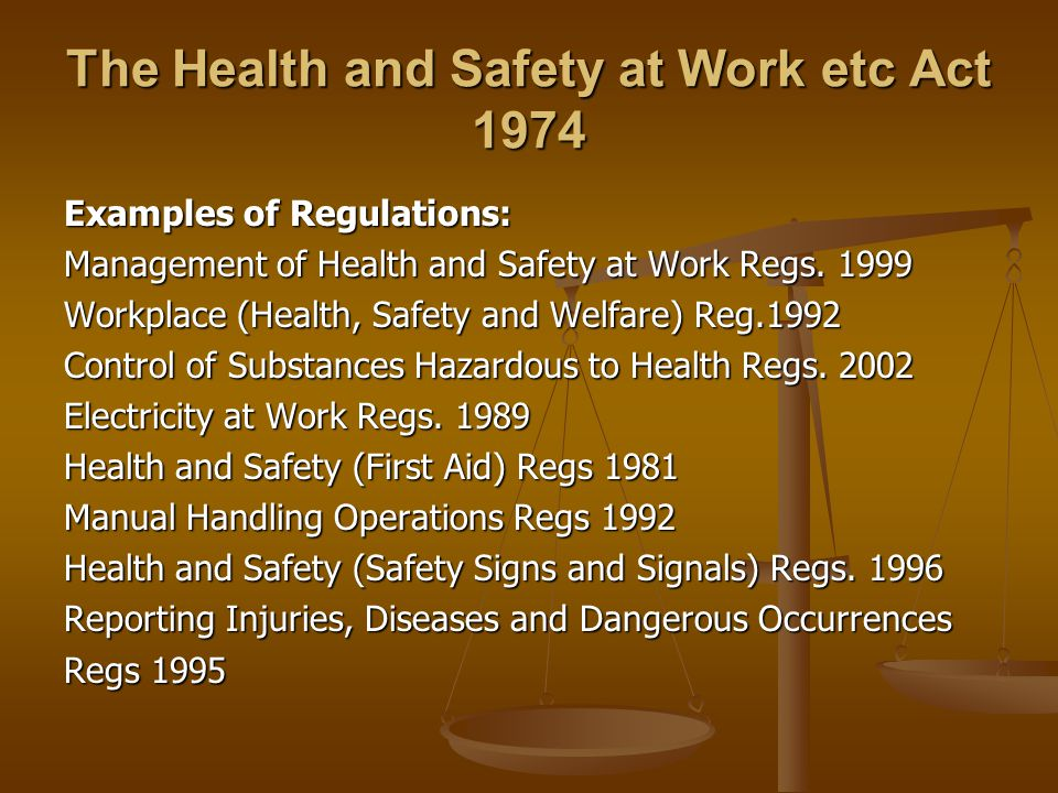 The Health and Safety at Work etc Act 1974 Examples of Regulations: Management of Health and Safety at Work Regs.