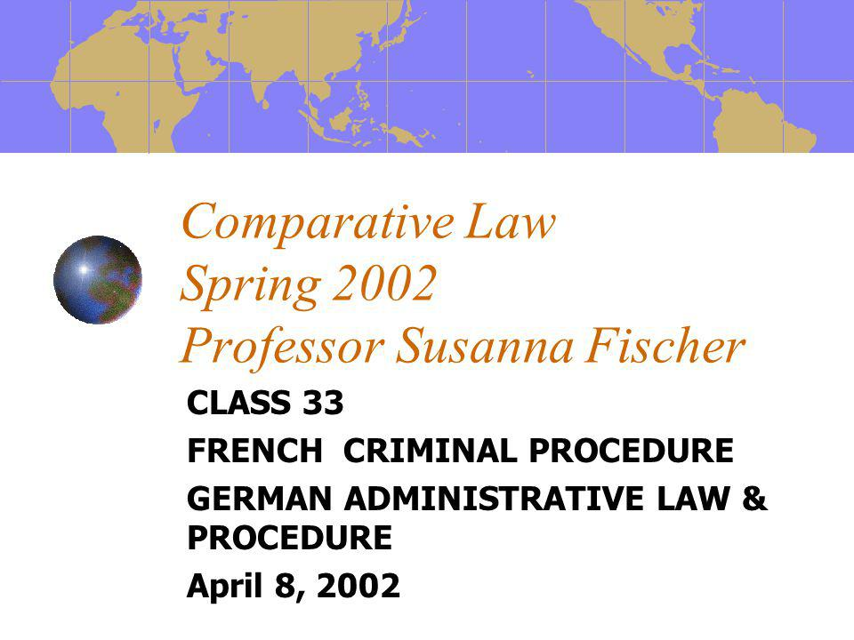 Comparative Law Spring 2002 Professor Susanna Fischer CLASS 33 FRENCH CRIMINAL PROCEDURE GERMAN ADMINISTRATIVE LAW & PROCEDURE April 8, 2002
