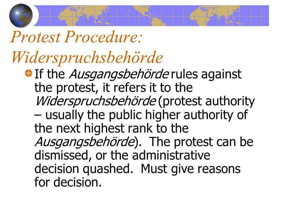 Protest Procedure: Widerspruchsbehörde If the Ausgangsbehörde rules against the protest, it refers it to the Widerspruchsbehörde (protest authority – usually the public higher authority of the next highest rank to the Ausgangsbehörde).