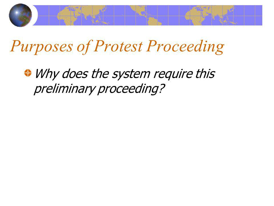 Purposes of Protest Proceeding Why does the system require this preliminary proceeding