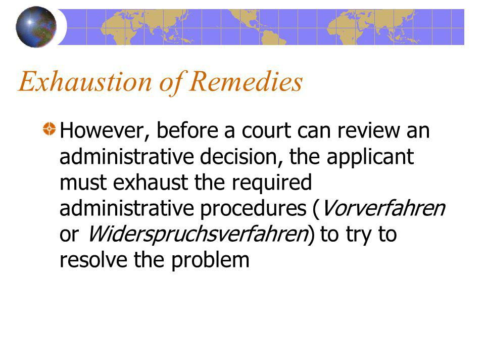 Exhaustion of Remedies However, before a court can review an administrative decision, the applicant must exhaust the required administrative procedures (Vorverfahren or Widerspruchsverfahren) to try to resolve the problem