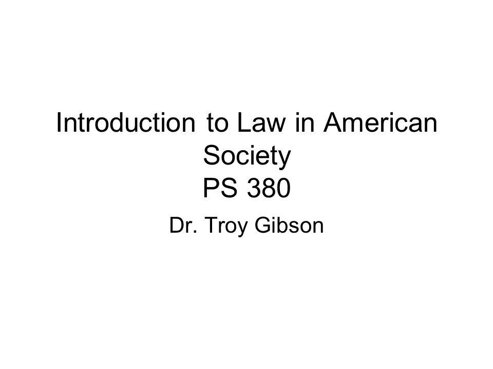 Introduction to Law in American Society PS 380 Dr. Troy Gibson