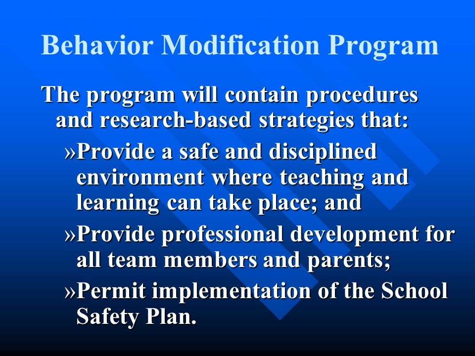 Behavior Modification Program The program will contain procedures and research-based strategies that: »Include a proactive/prevention component for all students; »Include interventions designed to deal with common disciplinary problems; »Provide an intensive intervention program for low-incidence behavior problems;