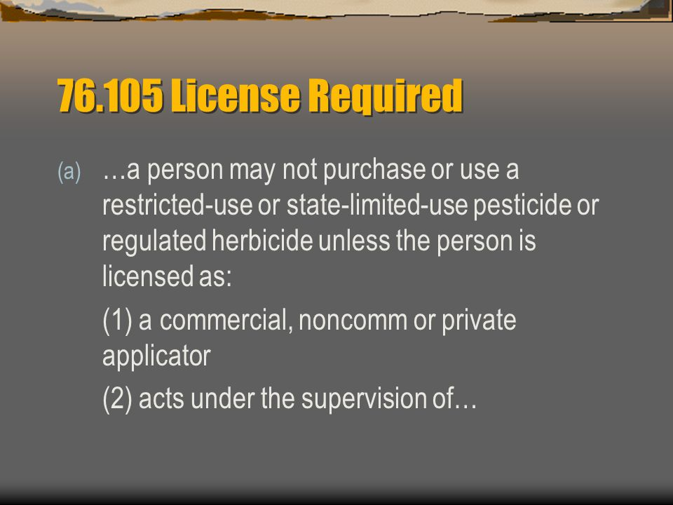 License Required (a) …a person may not purchase or use a restricted-use or state-limited-use pesticide or regulated herbicide unless the person is licensed as: (1) a commercial, noncomm or private applicator (2) acts under the supervision of…