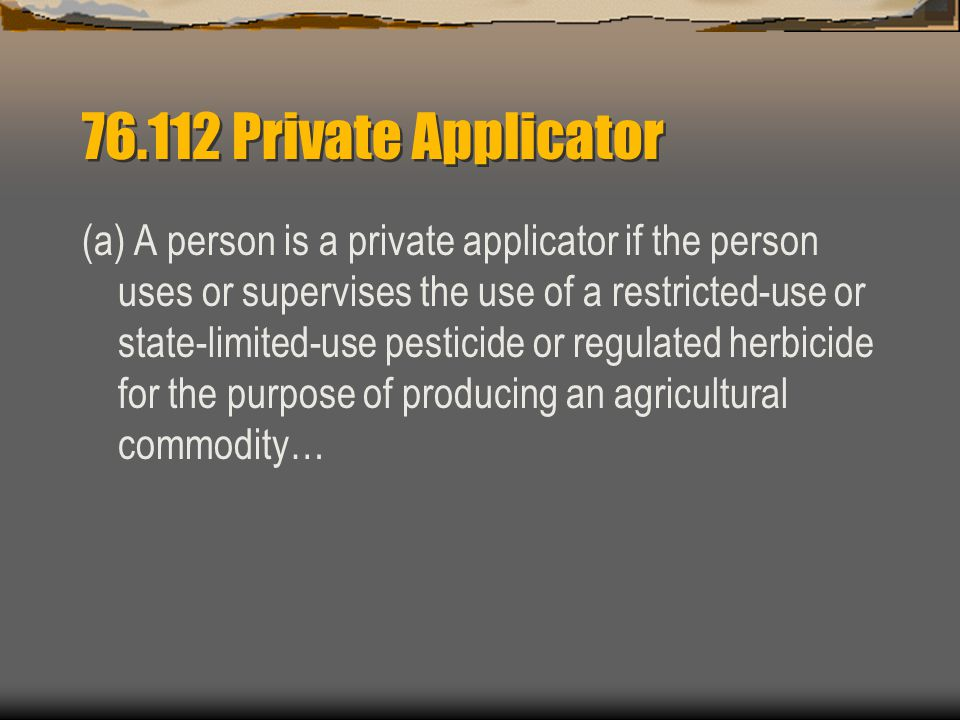 Private Applicator (a) A person is a private applicator if the person uses or supervises the use of a restricted-use or state-limited-use pesticide or regulated herbicide for the purpose of producing an agricultural commodity…