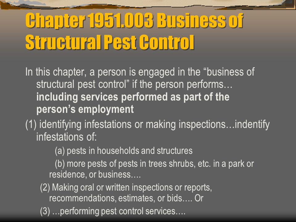 Chapter Business of Structural Pest Control In this chapter, a person is engaged in the business of structural pest control if the person performs… including services performed as part of the persons employment (1) identifying infestations or making inspections…indentify infestations of: (a) pests in households and structures (b) more pests of pests in trees shrubs, etc.