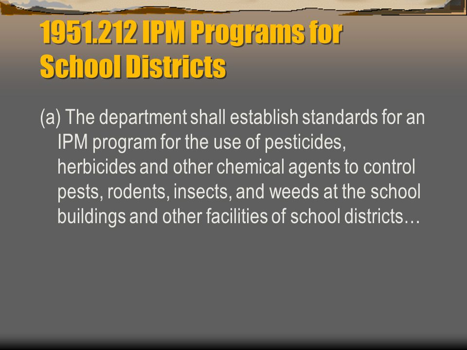 IPM Programs for School Districts (a) The department shall establish standards for an IPM program for the use of pesticides, herbicides and other chemical agents to control pests, rodents, insects, and weeds at the school buildings and other facilities of school districts…