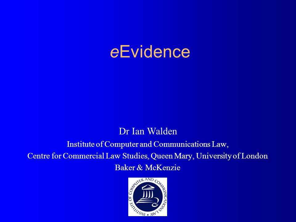 eEvidence Dr Ian Walden Institute of Computer and Communications Law, Centre for Commercial Law Studies, Queen Mary, University of London Baker & McKenzie