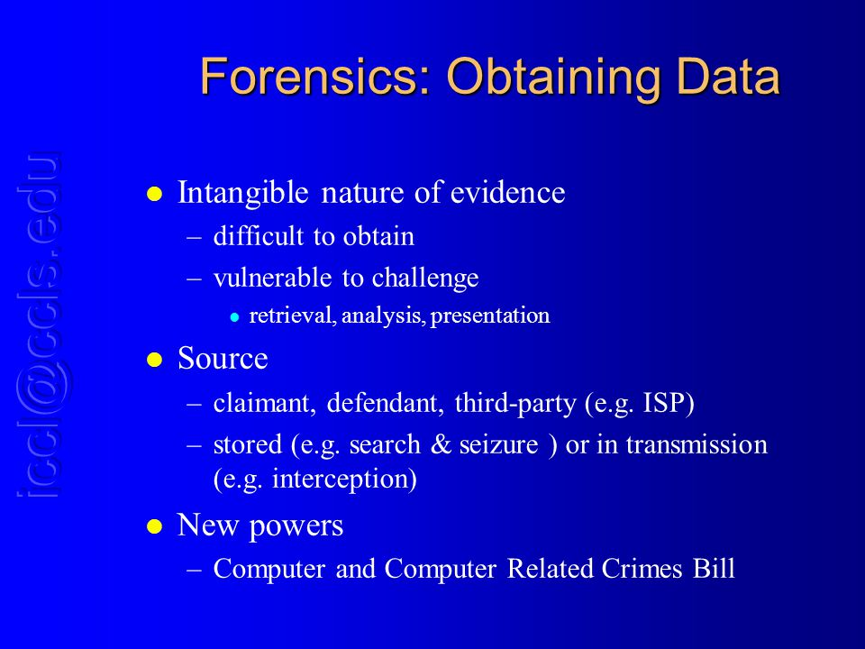 Forensics: Obtaining Data l Intangible nature of evidence –difficult to obtain –vulnerable to challenge l retrieval, analysis, presentation l Source –claimant, defendant, third-party (e.g.