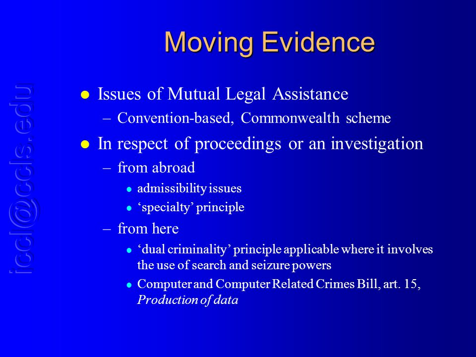 Moving Evidence l Issues of Mutual Legal Assistance –Convention-based, Commonwealth scheme l In respect of proceedings or an investigation –from abroad l admissibility issues l specialty principle –from here l dual criminality principle applicable where it involves the use of search and seizure powers l Computer and Computer Related Crimes Bill, art.