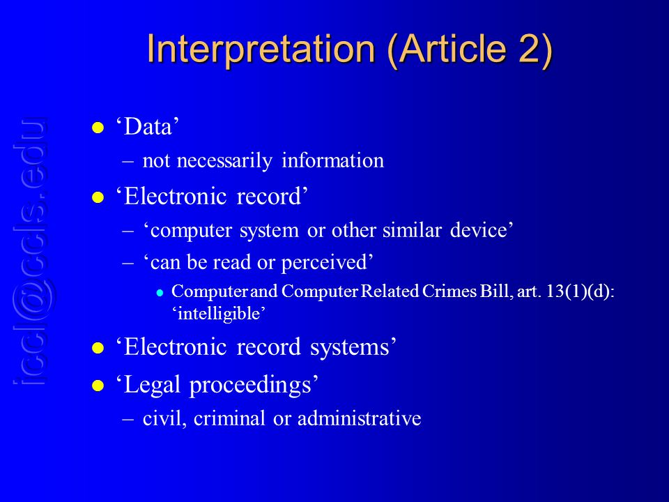 Interpretation (Article 2) l Data –not necessarily information l Electronic record –computer system or other similar device –can be read or perceived l Computer and Computer Related Crimes Bill, art.
