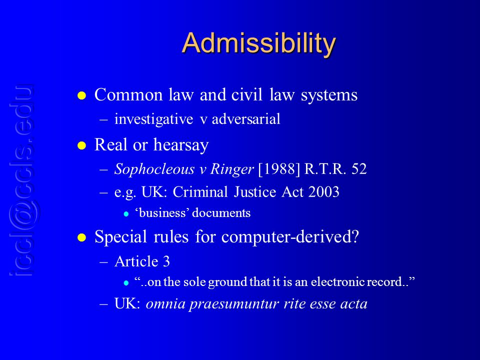 Admissibility l Common law and civil law systems –investigative v adversarial l Real or hearsay –Sophocleous v Ringer [1988] R.T.R.