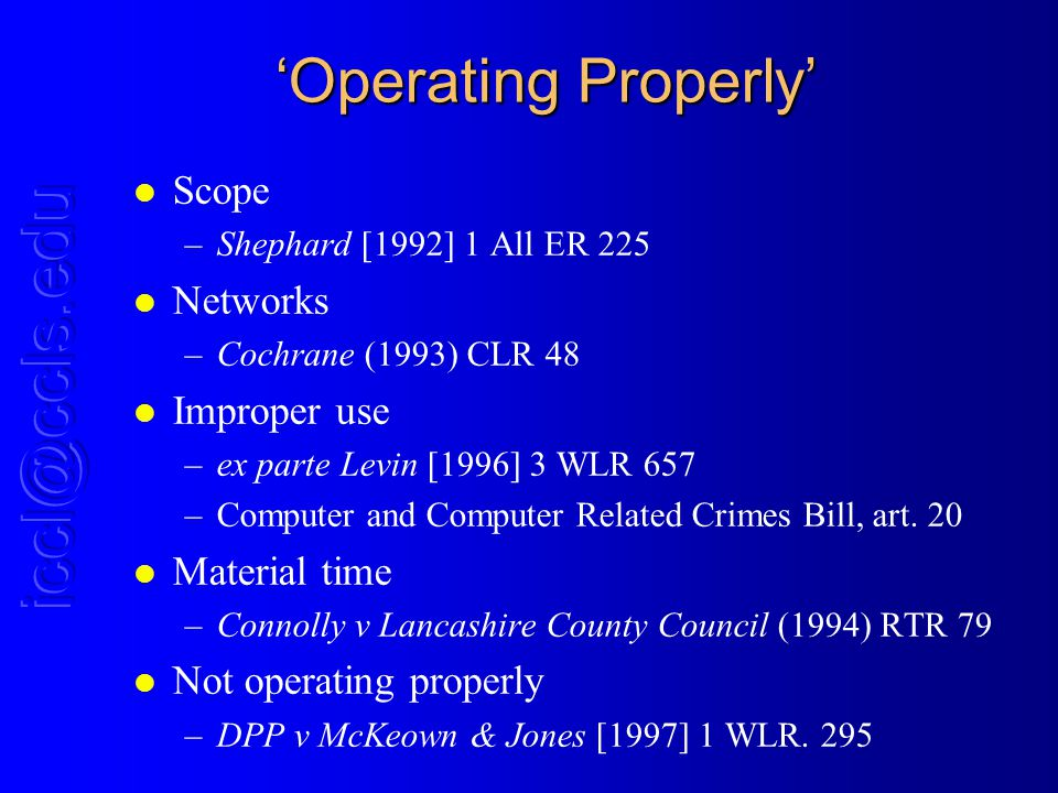 Operating Properly l Scope –Shephard [1992] 1 All ER 225 l Networks –Cochrane (1993) CLR 48 l Improper use –ex parte Levin [1996] 3 WLR 657 –Computer and Computer Related Crimes Bill, art.
