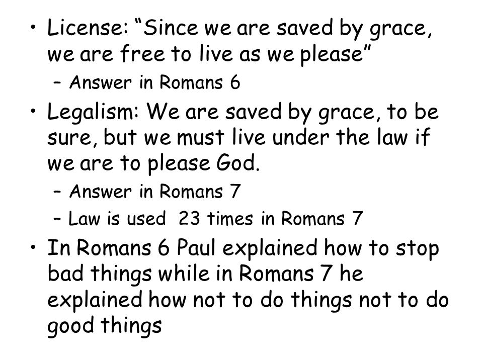 License: Since we are saved by grace, we are free to live as we please –Answer in Romans 6 Legalism: We are saved by grace, to be sure, but we must live under the law if we are to please God.