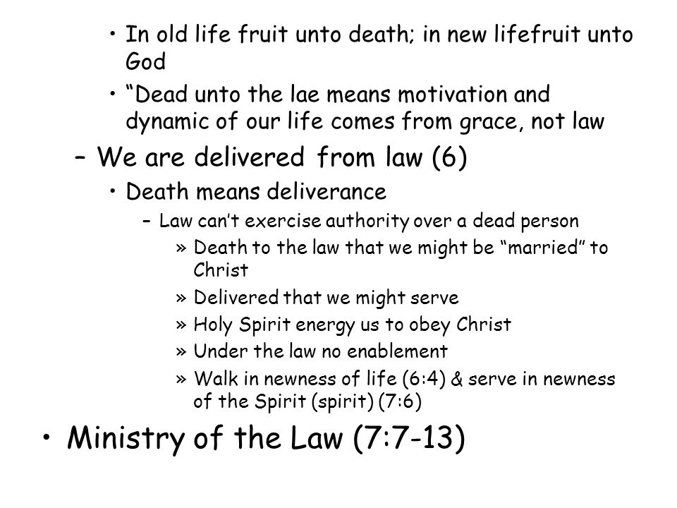 In old life fruit unto death; in new lifefruit unto God Dead unto the lae means motivation and dynamic of our life comes from grace, not law –We are delivered from law (6) Death means deliverance –Law cant exercise authority over a dead person »Death to the law that we might be married to Christ »Delivered that we might serve »Holy Spirit energy us to obey Christ »Under the law no enablement »Walk in newness of life (6:4) & serve in newness of the Spirit (spirit) (7:6) Ministry of the Law (7:7-13)