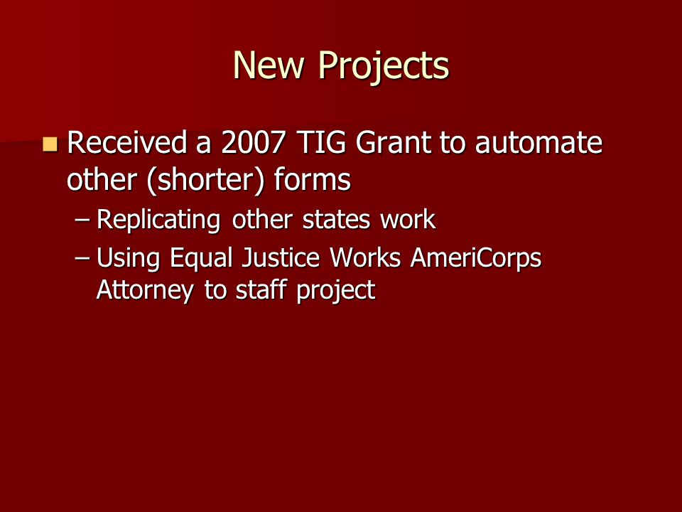 New Projects Received a 2007 TIG Grant to automate other (shorter) forms Received a 2007 TIG Grant to automate other (shorter) forms –Replicating other states work –Using Equal Justice Works AmeriCorps Attorney to staff project