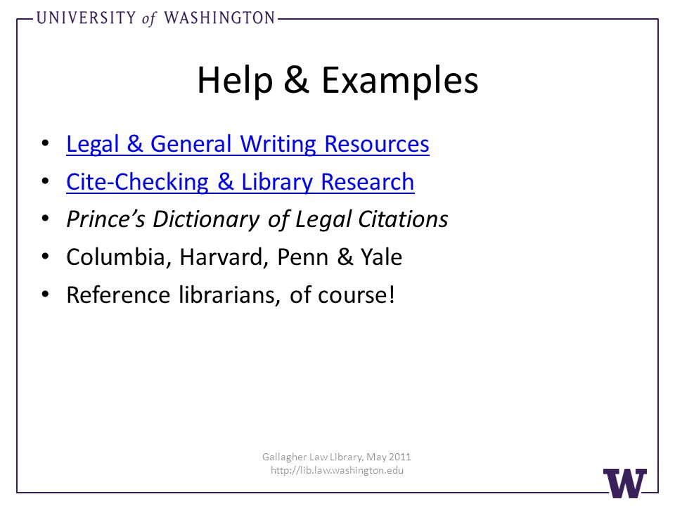 Gallagher Law Library, May 2011 http://lib.law.washington.edu Help & Examples Legal & General Writing Resources Cite-Checking & Library Research Princes Dictionary of Legal Citations Columbia, Harvard, Penn & Yale Reference librarians, of course!