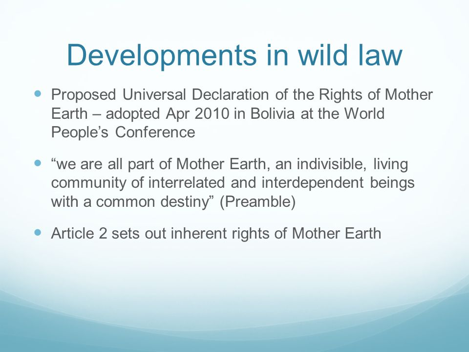 Developments in wild law Proposed Universal Declaration of the Rights of Mother Earth – adopted Apr 2010 in Bolivia at the World Peoples Conference we are all part of Mother Earth, an indivisible, living community of interrelated and interdependent beings with a common destiny (Preamble) Article 2 sets out inherent rights of Mother Earth
