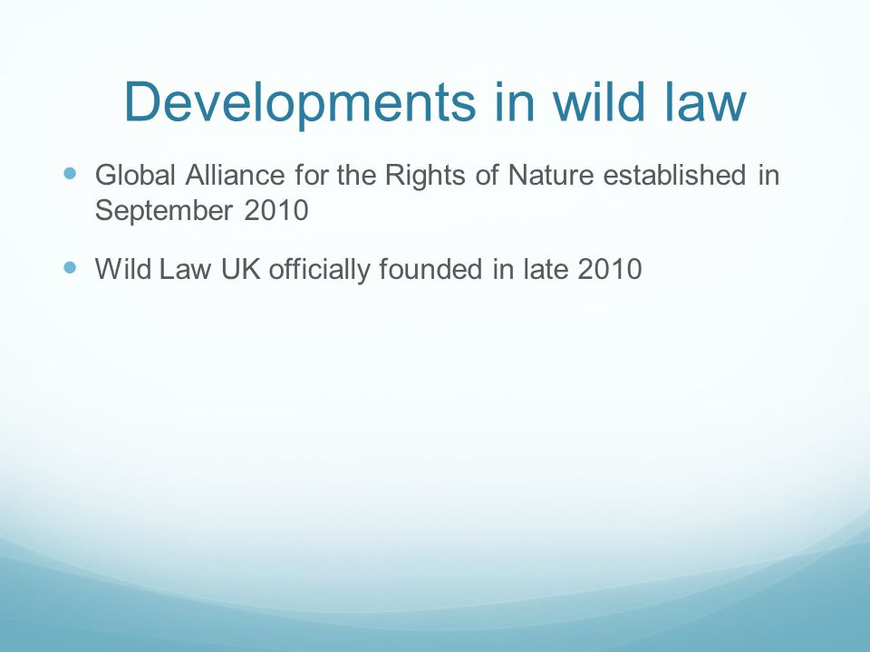 Developments in wild law Global Alliance for the Rights of Nature established in September 2010 Wild Law UK officially founded in late 2010