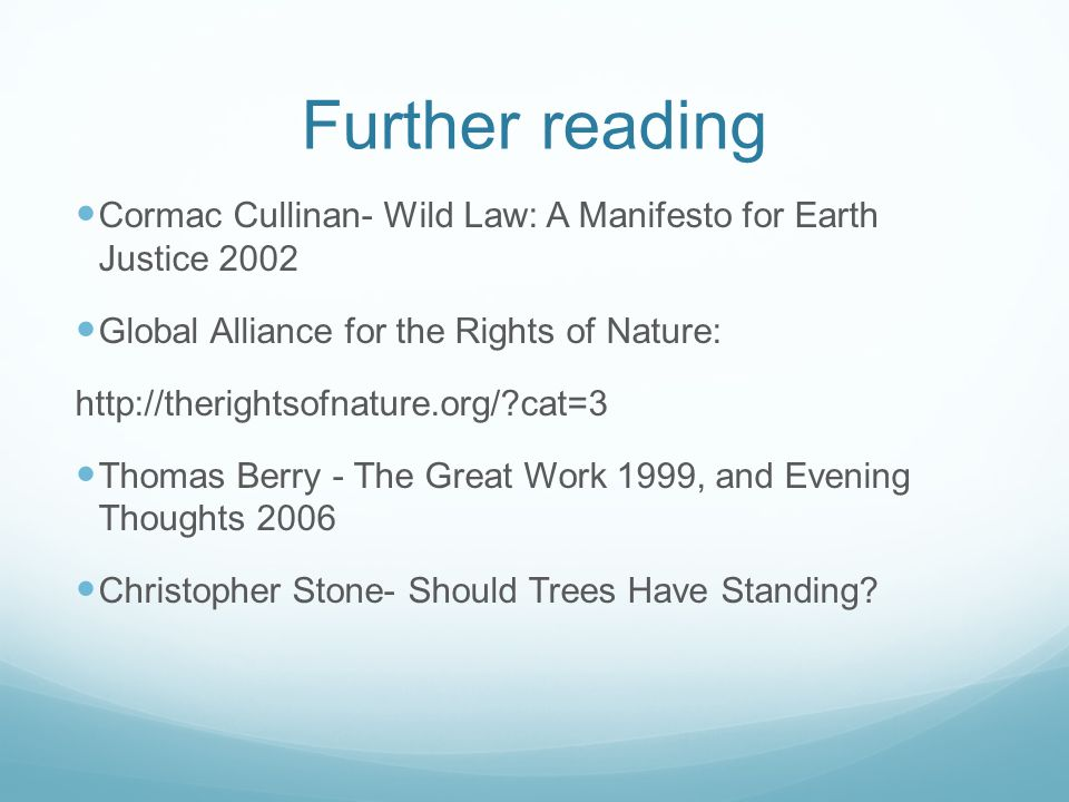 Further reading Cormac Cullinan- Wild Law: A Manifesto for Earth Justice 2002 Global Alliance for the Rights of Nature: http://therightsofnature.org/ cat=3 Thomas Berry - The Great Work 1999, and Evening Thoughts 2006 Christopher Stone- Should Trees Have Standing