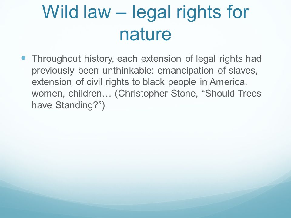 Wild law – legal rights for nature Throughout history, each extension of legal rights had previously been unthinkable: emancipation of slaves, extension of civil rights to black people in America, women, children… (Christopher Stone, Should Trees have Standing )