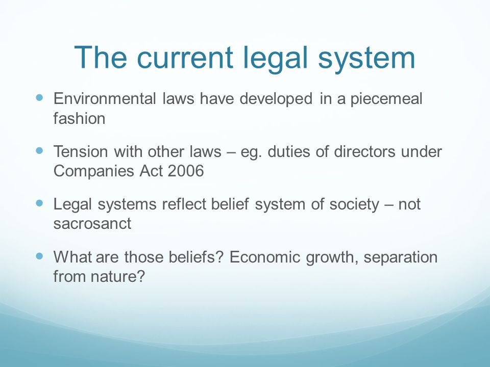 The current legal system Environmental laws have developed in a piecemeal fashion Tension with other laws – eg.