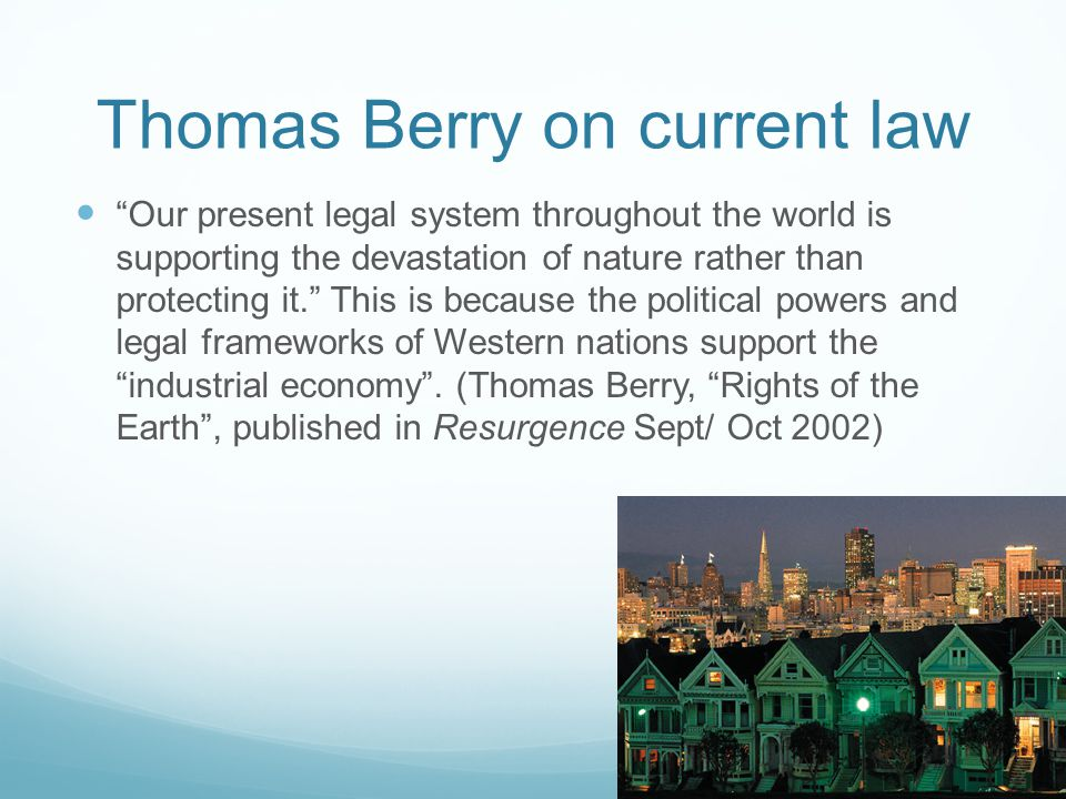 Thomas Berry on current law Our present legal system throughout the world is supporting the devastation of nature rather than protecting it.
