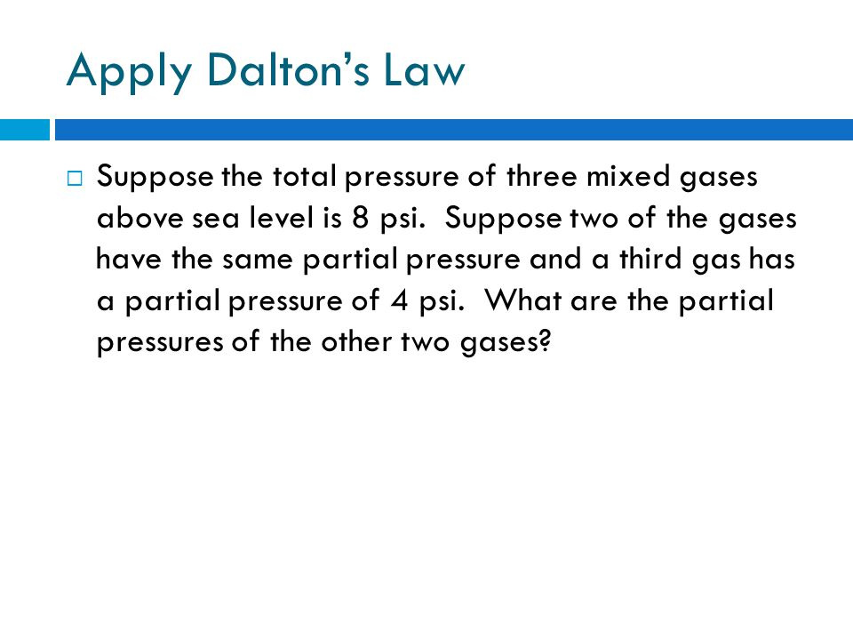 Apply Daltons Law Suppose the total pressure of three mixed gases above sea level is 8 psi.