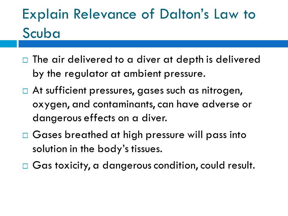 Explain Relevance of Daltons Law to Scuba The air delivered to a diver at depth is delivered by the regulator at ambient pressure.